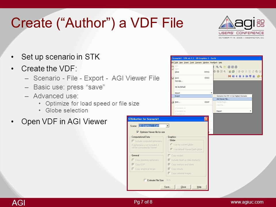 AGI www.agiuc.comPg 7 of 8 Create (Author) a VDF File Set up scenario in STK Create the VDF: –Scenario - File - Export - AGI Viewer File –Basic use: p