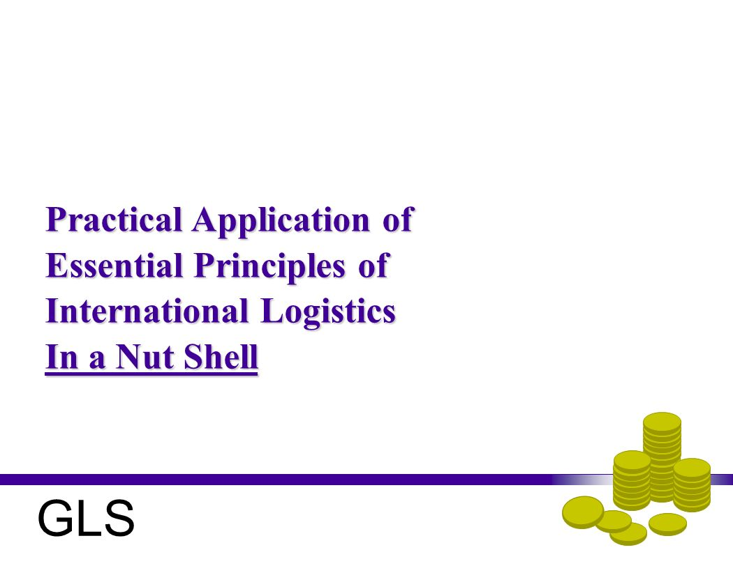 Practical Application of Essential Principles of International Logistics In a Nut Shell GLS