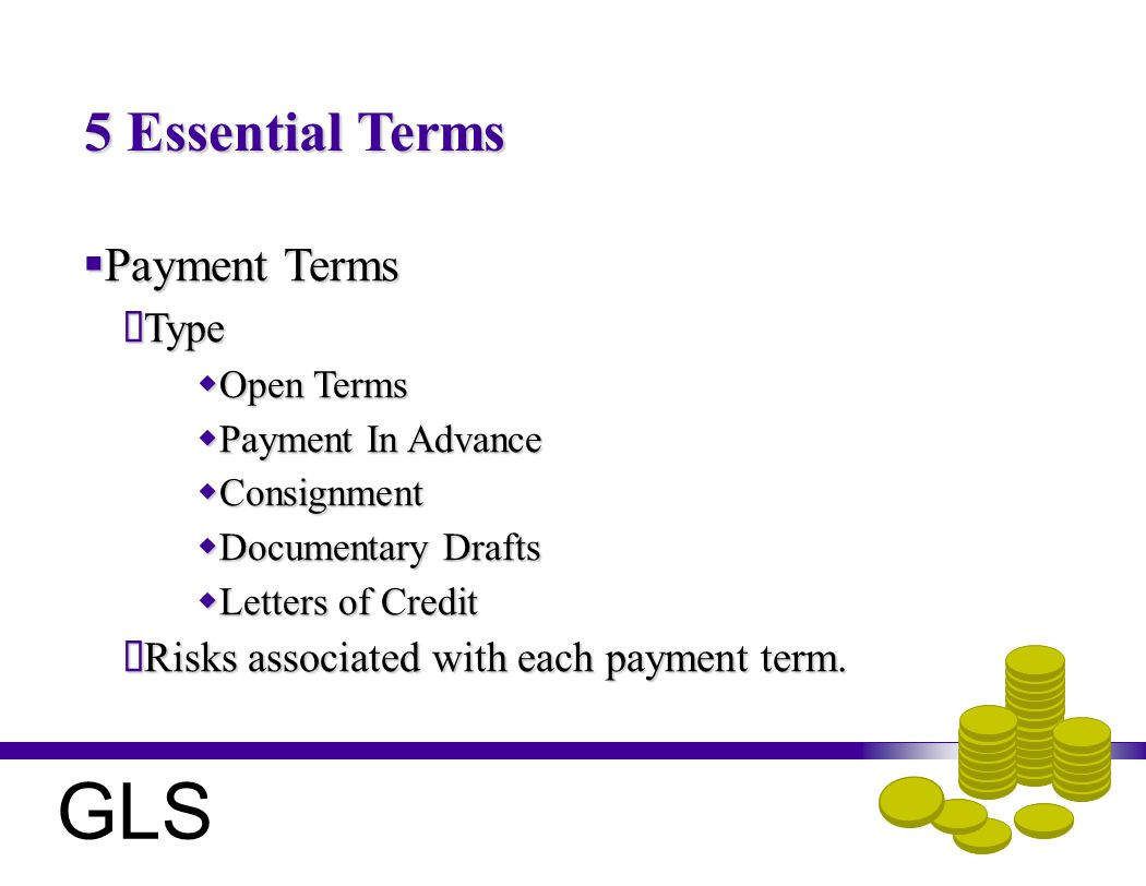 5 Essential Terms Payment Terms Payment Terms Type Type Open Terms Open Terms Payment In Advance Payment In Advance Consignment Consignment Documentary Drafts Documentary Drafts Letters of Credit Letters of Credit Risks associated with each payment term.