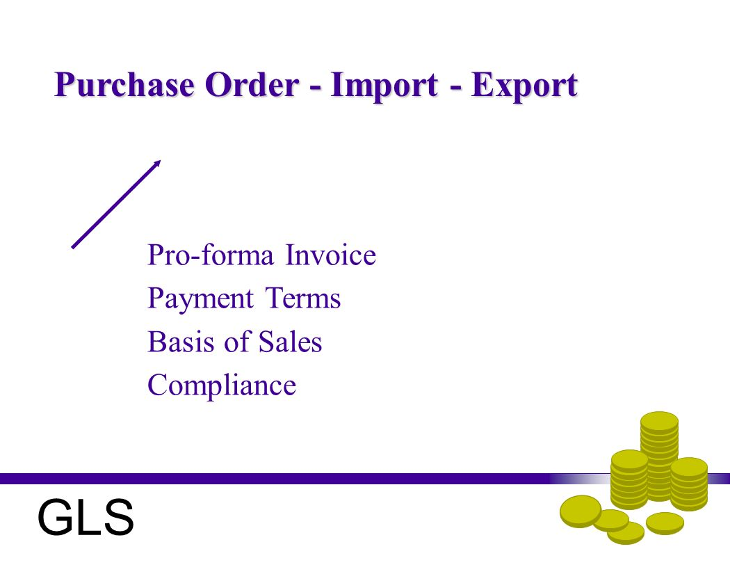 Purchase Order - Import - Export Pro-forma Invoice Payment Terms Basis of Sales Compliance GLS