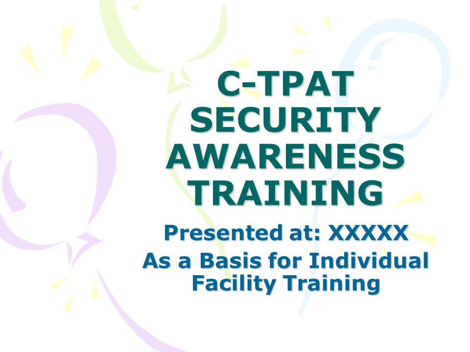 C-TPAT SECURITY AWARENESS TRAINING Presented at: XXXXX As a Basis for Individual Facility Training