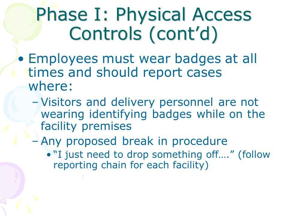 Phase I: Physical Access Controls (contd) Employees must wear badges at all times and should report cases where: –Visitors and delivery personnel are
