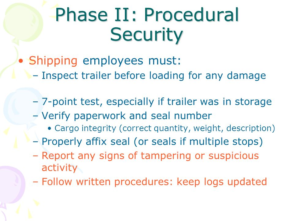 Phase II: Procedural Security Shipping employees must: –Inspect trailer before loading for any damage –7-point test, especially if trailer was in stor