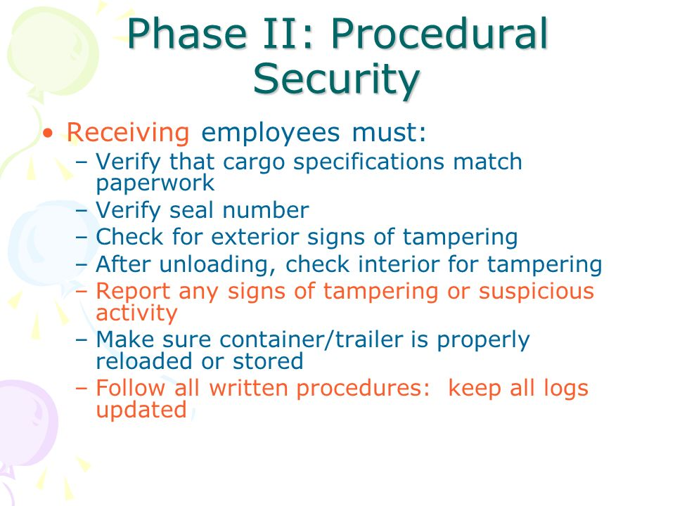 Phase II: Procedural Security Receiving employees must: –Verify that cargo specifications match paperwork –Verify seal number –Check for exterior sign