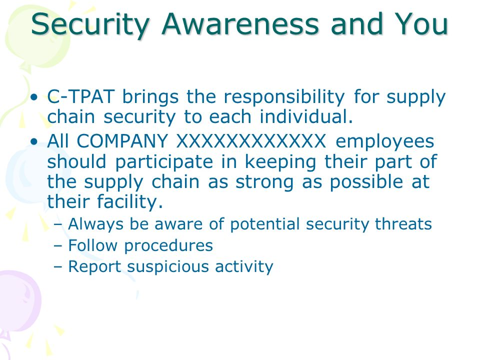 Security Awareness and You C-TPAT brings the responsibility for supply chain security to each individual. All COMPANY XXXXXXXXXXXX employees should pa