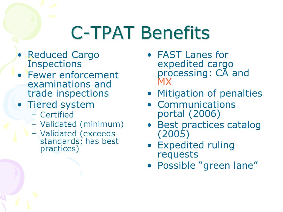 C-TPAT Benefits Reduced Cargo Inspections Fewer enforcement examinations and trade inspections Tiered system –Certified –Validated (minimum) –Validate