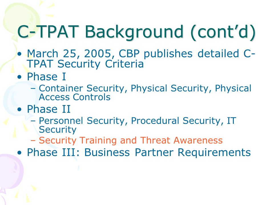 C-TPAT Background (contd) March 25, 2005, CBP publishes detailed C- TPAT Security Criteria Phase I –Container Security, Physical Security, Physical Ac
