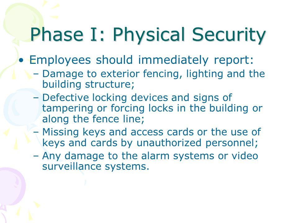 Phase I: Physical Security Employees should immediately report: –Damage to exterior fencing, lighting and the building structure; –Defective locking d