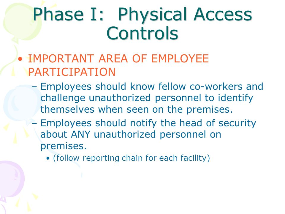 Phase I: Physical Access Controls IMPORTANT AREA OF EMPLOYEE PARTICIPATION –Employees should know fellow co-workers and challenge unauthorized personn