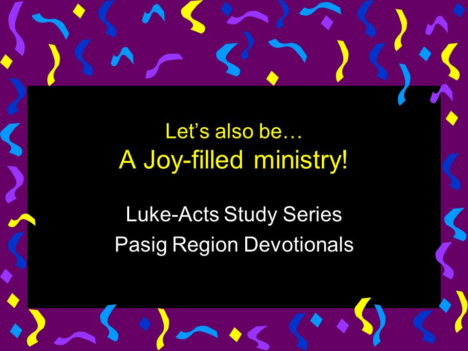 Lets also be… A Joy-filled ministry! Luke-Acts Study Series Pasig Region Devotionals