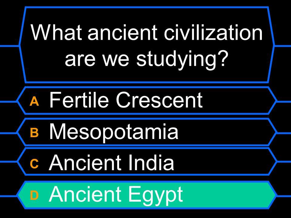 What ancient civilization are we studying? A Fertile Crescent B Mesopotamia C Ancient India D Ancient Egypt