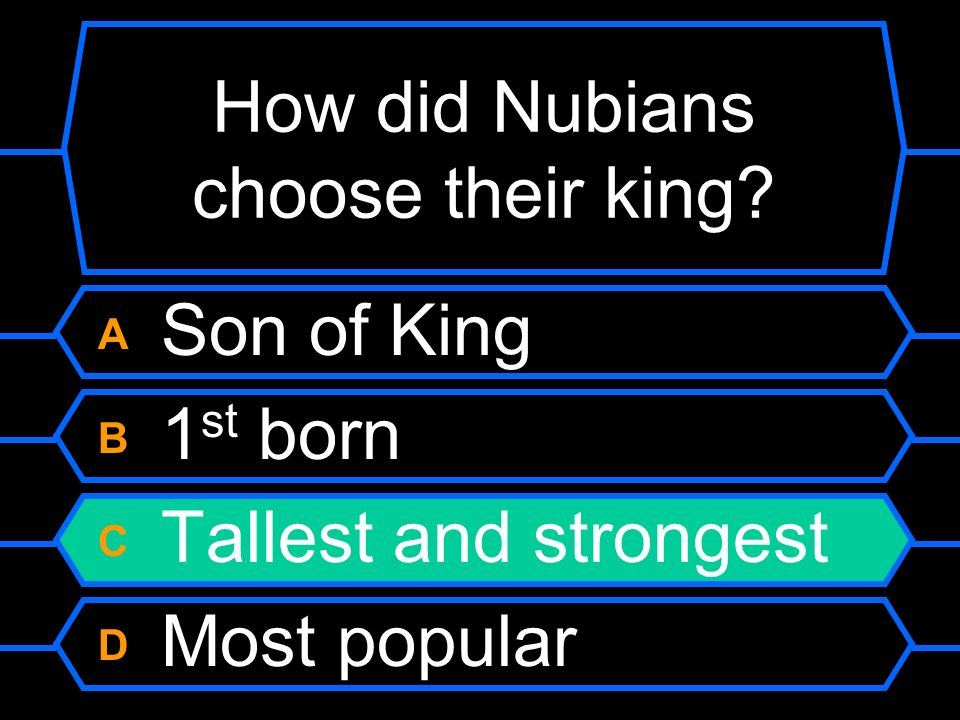 How did Nubians choose their king? A Son of King B 1 st born C Tallest and strongest D Most popular