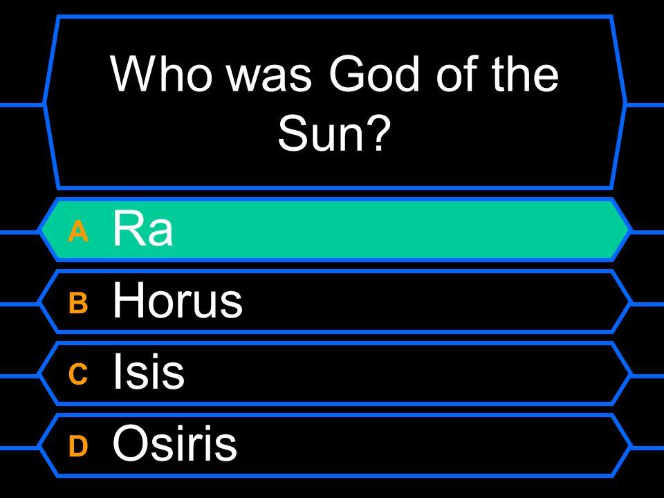 Who was God of the Sun? A Ra B Horus C Isis D Osiris