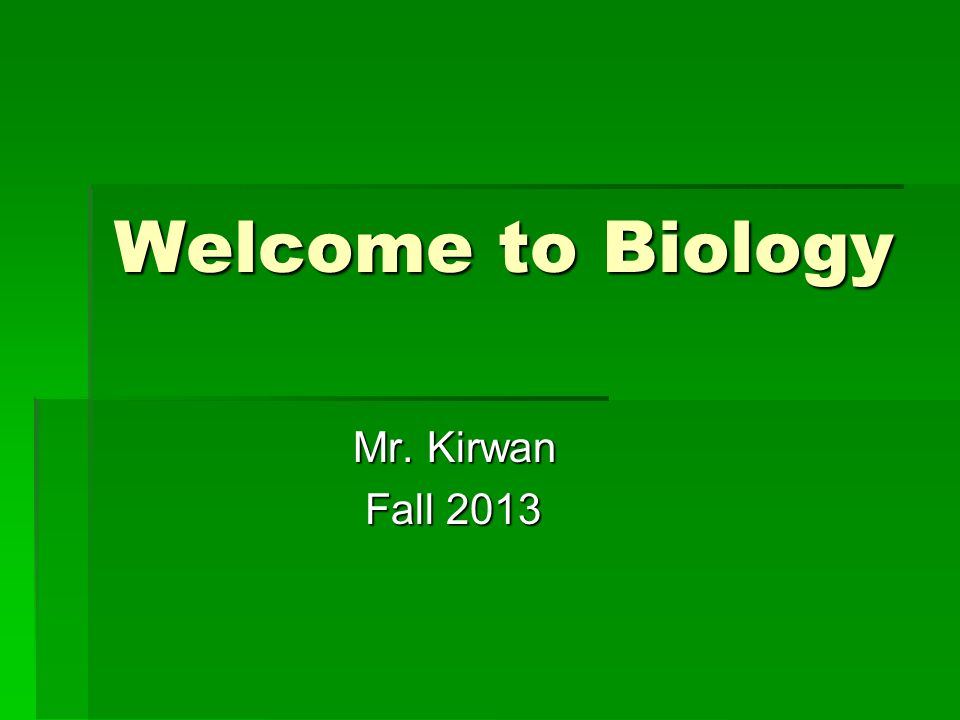 Welcome to Biology Mr. Kirwan Mr. Kirwan Fall 2013 Fall 2013