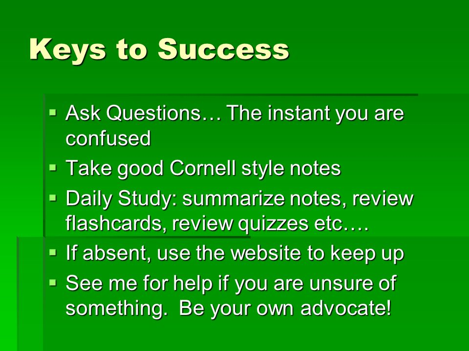 Keys to Success Ask Questions… The instant you are confused Ask Questions… The instant you are confused Take good Cornell style notes Take good Cornel