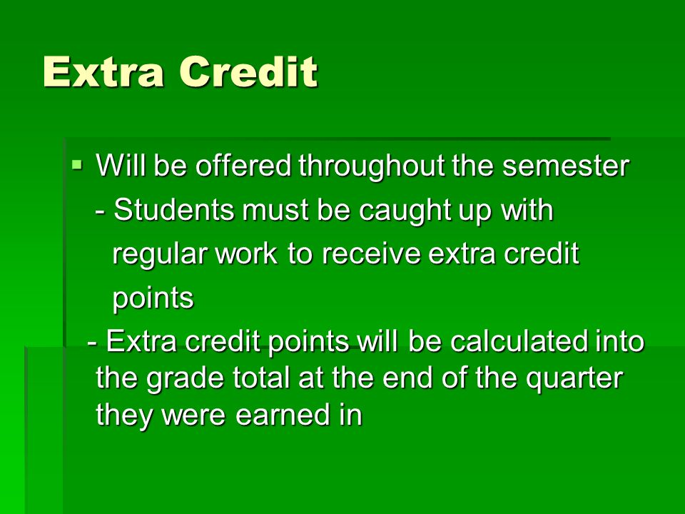 Extra Credit Will be offered throughout the semester Will be offered throughout the semester - Students must be caught up with - Students must be caught up with regular work to receive extra credit regular work to receive extra credit points points - Extra credit points will be calculated into the grade total at the end of the quarter they were earned in - Extra credit points will be calculated into the grade total at the end of the quarter they were earned in