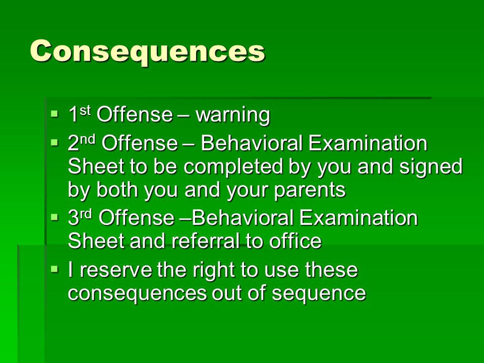 Consequences 1 st Offense – warning 1 st Offense – warning 2 nd Offense – Behavioral Examination Sheet to be completed by you and signed by both you and your parents 2 nd Offense – Behavioral Examination Sheet to be completed by you and signed by both you and your parents 3 rd Offense –Behavioral Examination Sheet and referral to office 3 rd Offense –Behavioral Examination Sheet and referral to office I reserve the right to use these consequences out of sequence I reserve the right to use these consequences out of sequence