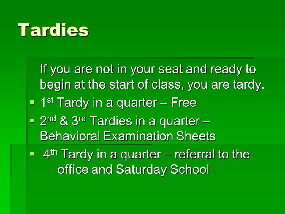Tardies If you are not in your seat and ready to begin at the start of class, you are tardy. 1 st Tardy in a quarter – Free 1 st Tardy in a quarter –