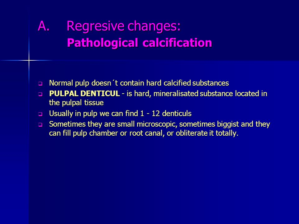 A. Regresive changes: Pathological calcification Normal pulp doesn´t contain hard calcified substances Normal pulp doesn´t contain hard calcified subs