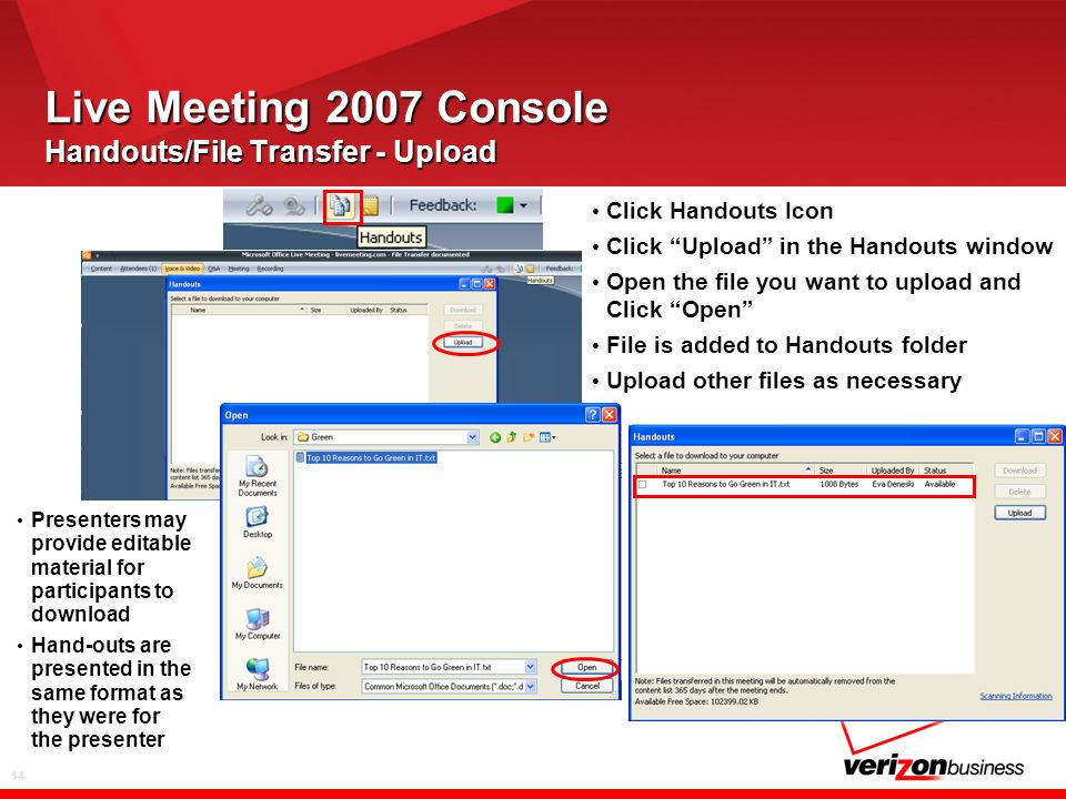 14 Live Meeting 2007 Console Handouts/File Transfer - Upload Click Handouts Icon Click Upload in the Handouts window Open the file you want to upload and Click Open File is added to Handouts folder Upload other files as necessary Presenters may provide editable material for participants to download Hand-outs are presented in the same format as they were for the presenter