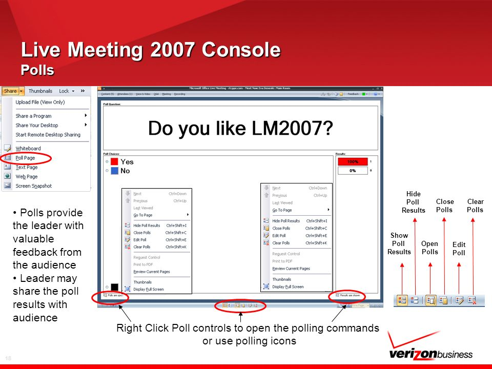 18 Live Meeting 2007 Console Polls Right Click Poll controls to open the polling commands or use polling icons Polls provide the leader with valuable feedback from the audience Leader may share the poll results with audience Show Poll Results Hide Poll Results Open Polls Close Polls Edit Poll Clear Polls