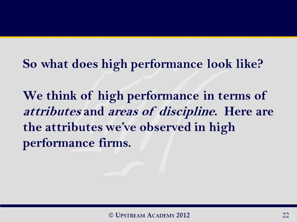 © U PSTREAM A CADEMY 201222 So what does high performance look like.