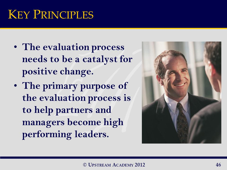 © U PSTREAM A CADEMY 2012 K EY P RINCIPLES The evaluation process needs to be a catalyst for positive change.