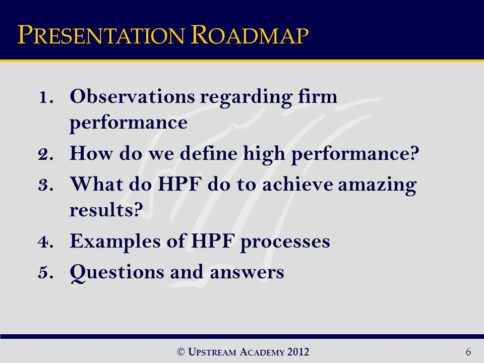 © U PSTREAM A CADEMY 20126 P RESENTATION R OADMAP 1.Observations regarding firm performance 2.How do we define high performance.