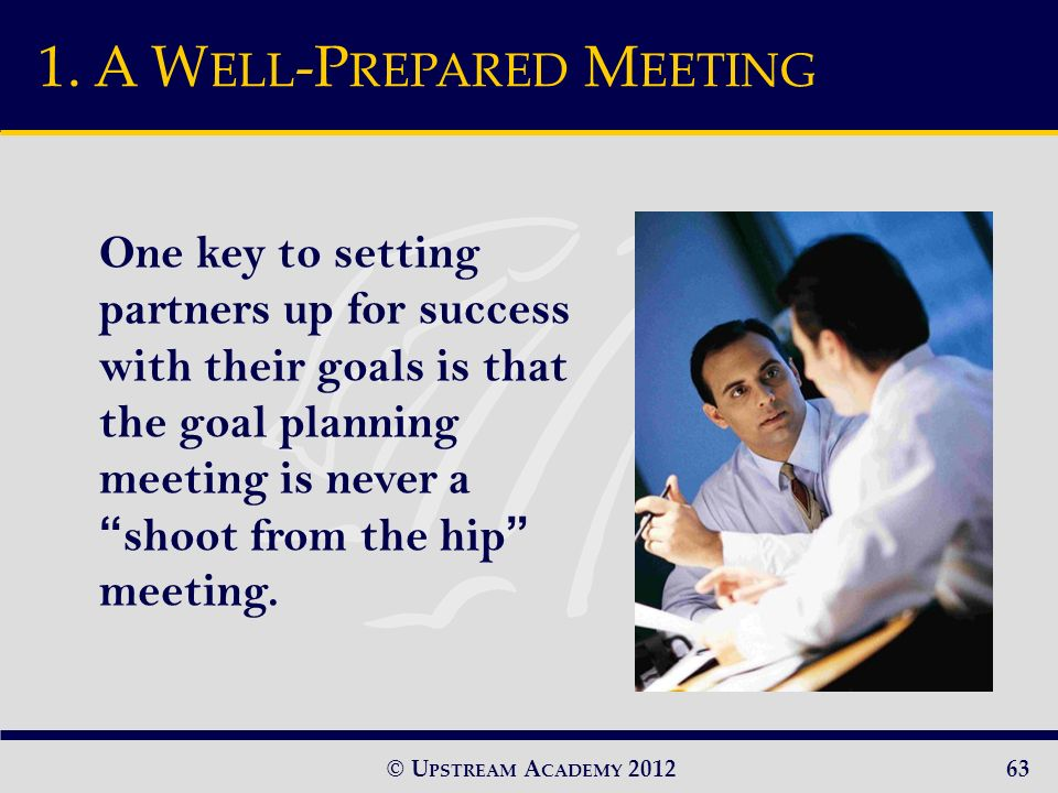 © U PSTREAM A CADEMY 2012 One key to setting partners up for success with their goals is that the goal planning meeting is never ashoot from the hip meeting.
