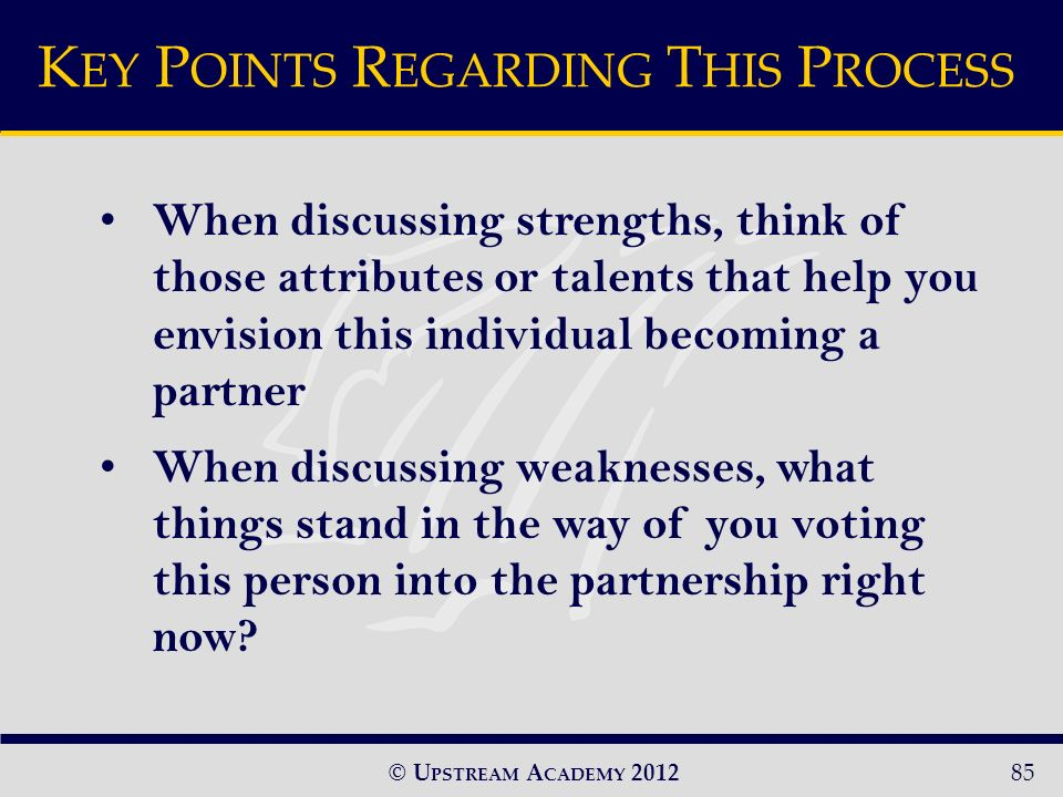© U PSTREAM A CADEMY 201285 When discussing strengths, think of those attributes or talents that help you envision this individual becoming a partner When discussing weaknesses, what things stand in the way of you voting this person into the partnership right now.