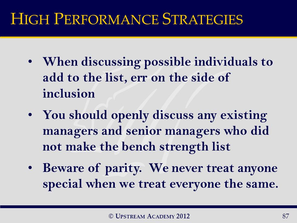 © U PSTREAM A CADEMY 201287 When discussing possible individuals to add to the list, err on the side of inclusion You should openly discuss any existing managers and senior managers who did not make the bench strength list Beware of parity.
