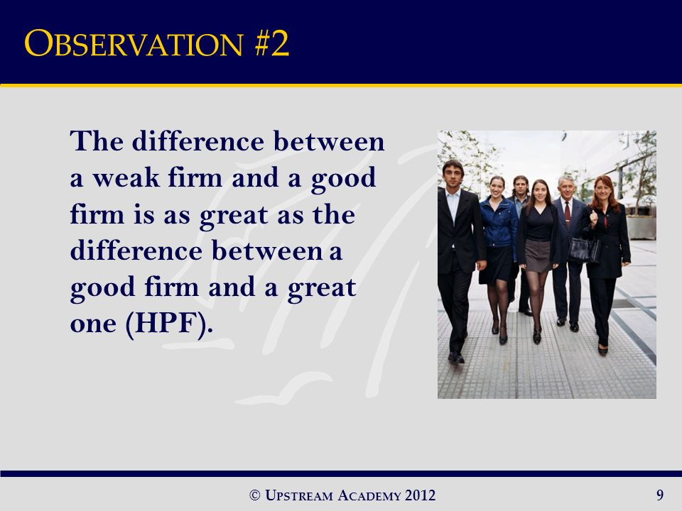 © U PSTREAM A CADEMY 2012 The difference between a weak firm and a good firm is as great as the difference between a good firm and a great one (HPF).