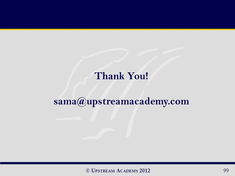© U PSTREAM A CADEMY 2012 Thank You! sama@upstreamacademy.com 99