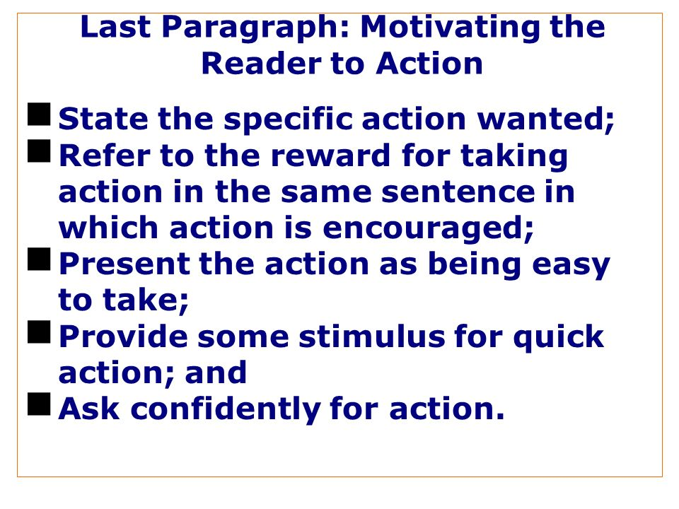 Last Paragraph: Motivating the Reader to Action State the specific action wanted; Refer to the reward for taking action in the same sentence in which action is encouraged; Present the action as being easy to take; Provide some stimulus for quick action; and Ask confidently for action.