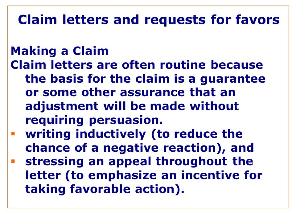 Claim letters and requests for favors Making a Claim Claim letters are often routine because the basis for the claim is a guarantee or some other assurance that an adjustment will be made without requiring persuasion.