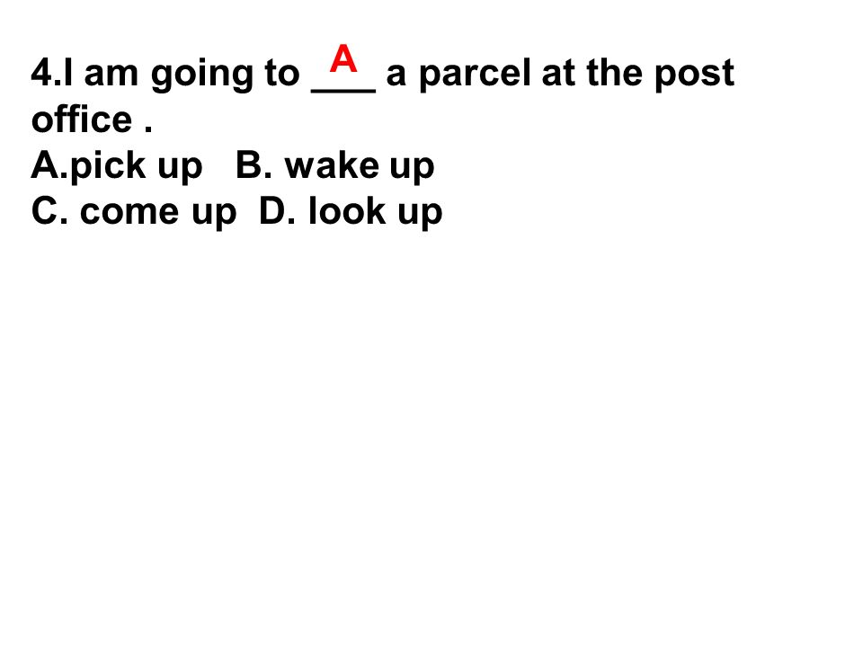 4.I am going to ___ a parcel at the post office. A.pick up B. wake up C. come up D. look up A
