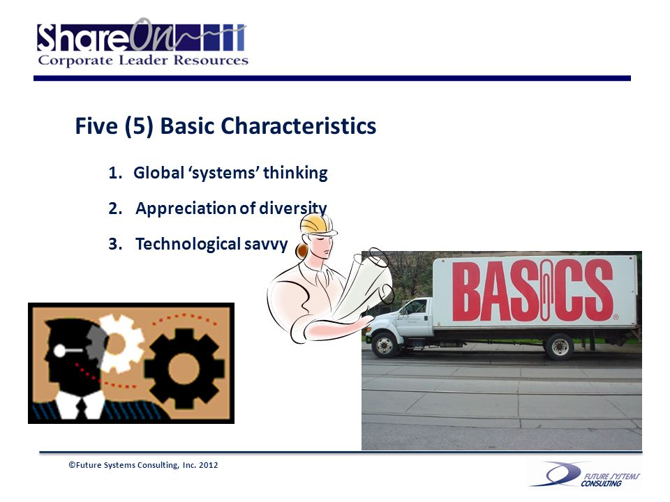 ©Future Systems Consulting, Inc. 2012 Five (5) Basic Characteristics 1.Global systems thinking 2.