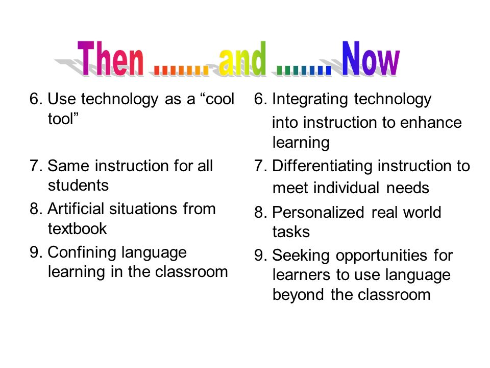 6. Use technology as a cool tool 7. Same instruction for all students 8. Artificial situations from textbook 9. Confining language learning in the cla