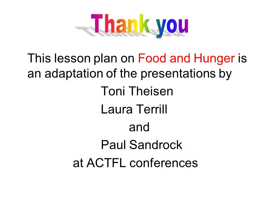 This lesson plan on Food and Hunger is an adaptation of the presentations by Toni Theisen Laura Terrill and Paul Sandrock at ACTFL conferences