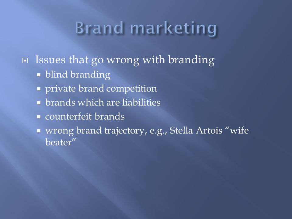 Issues that go wrong with branding blind branding private brand competition brands which are liabilities counterfeit brands wrong brand trajectory, e.