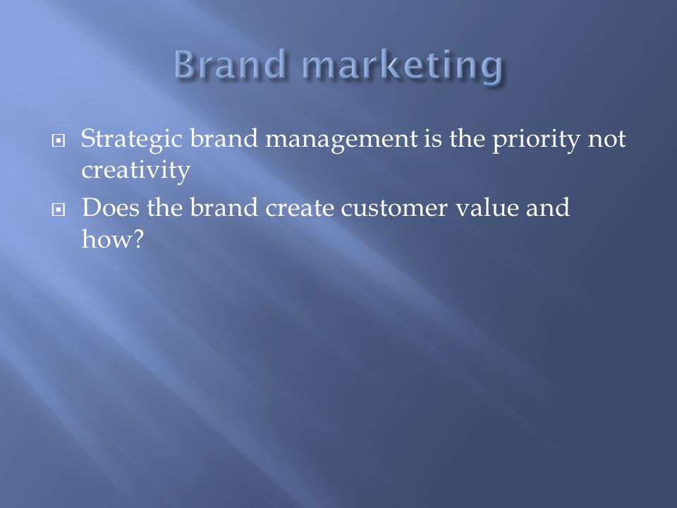 Strategic brand management is the priority not creativity Does the brand create customer value and how?