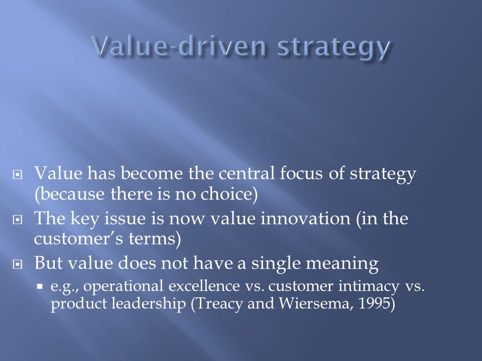 Value has become the central focus of strategy (because there is no choice) The key issue is now value innovation (in the customers terms) But value d