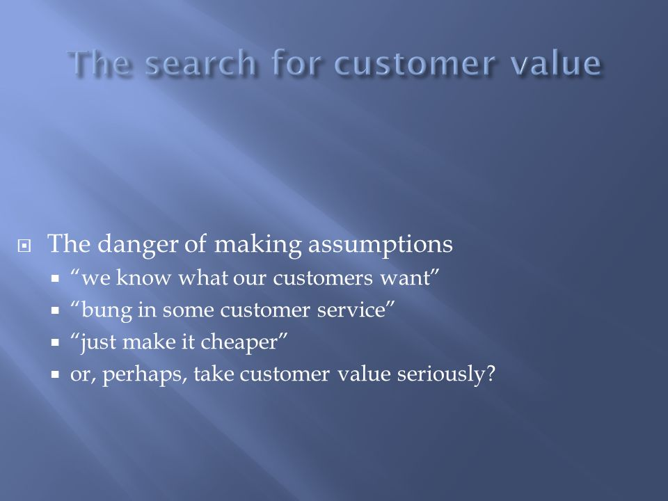 The danger of making assumptions we know what our customers want bung in some customer service just make it cheaper or, perhaps, take customer value s