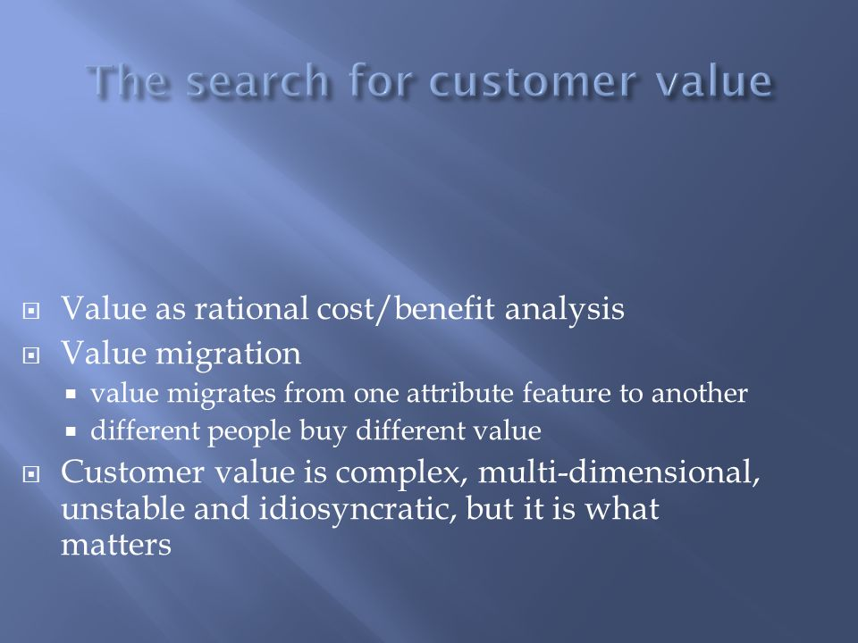 Value as rational cost/benefit analysis Value migration value migrates from one attribute feature to another different people buy different value Cust