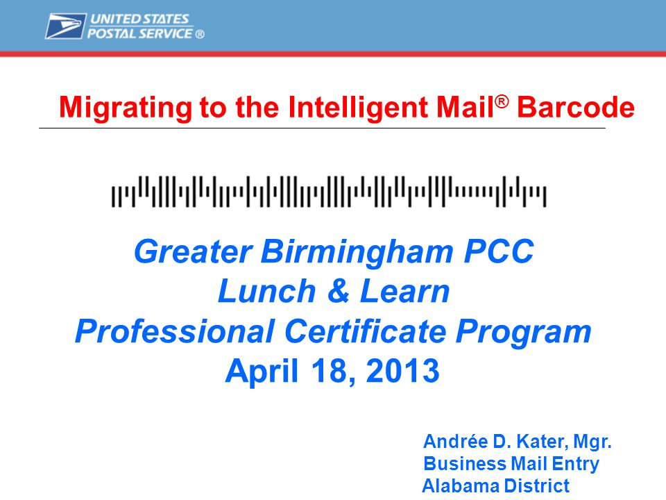 Migrating to the Intelligent Mail ® Barcode Greater Birmingham PCC Lunch & Learn Professional Certificate Program April 18, 2013 Andrée D. Kater, Mgr.