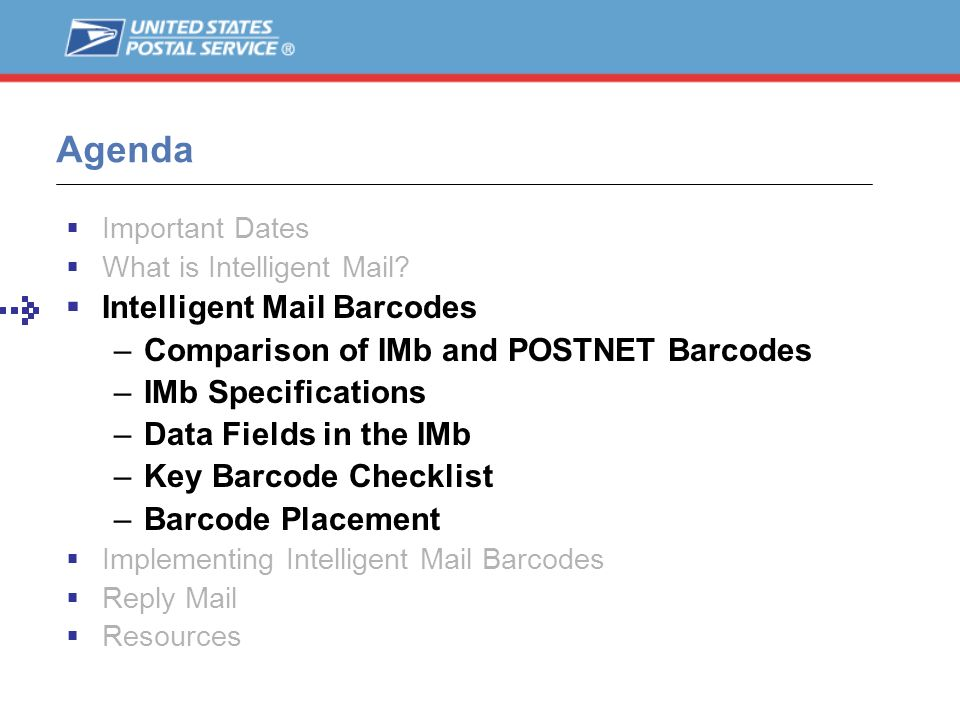 Agenda Important Dates What is Intelligent Mail? Intelligent Mail Barcodes –Comparison of IMb and POSTNET Barcodes –IMb Specifications –Data Fields in