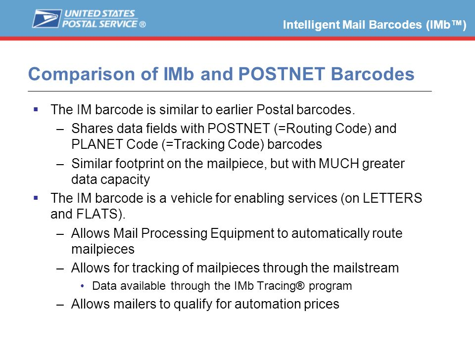 Comparison of IMb and POSTNET Barcodes The IM barcode is similar to earlier Postal barcodes. –Shares data fields with POSTNET (=Routing Code) and PLAN