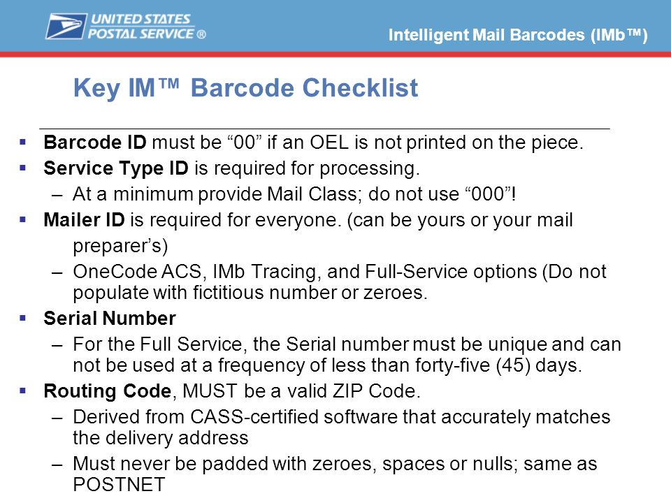 Key IM Barcode Checklist Barcode ID must be 00 if an OEL is not printed on the piece. Service Type ID is required for processing. –At a minimum provid