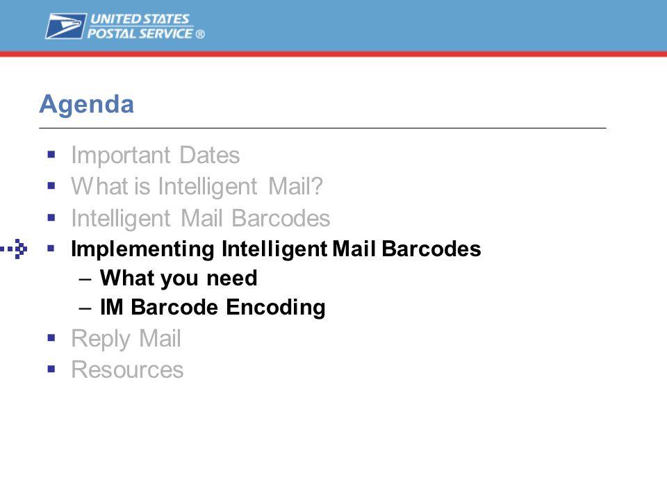 Agenda Important Dates What is Intelligent Mail? Intelligent Mail Barcodes Implementing Intelligent Mail Barcodes –What you need –IM Barcode Encoding