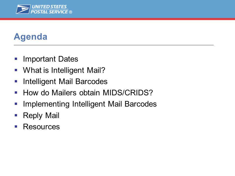 Agenda Important Dates What is Intelligent Mail? Intelligent Mail Barcodes How do Mailers obtain MIDS/CRIDS? Implementing Intelligent Mail Barcodes Re